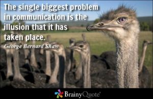 The biggest problem in communication is the illusion that it has taken place - George Bernard Shaw